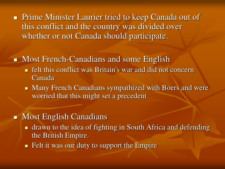Prime Minister Laurier tried to keep Canada out of this conflict and the country was divided over whether or not Canada should participate.