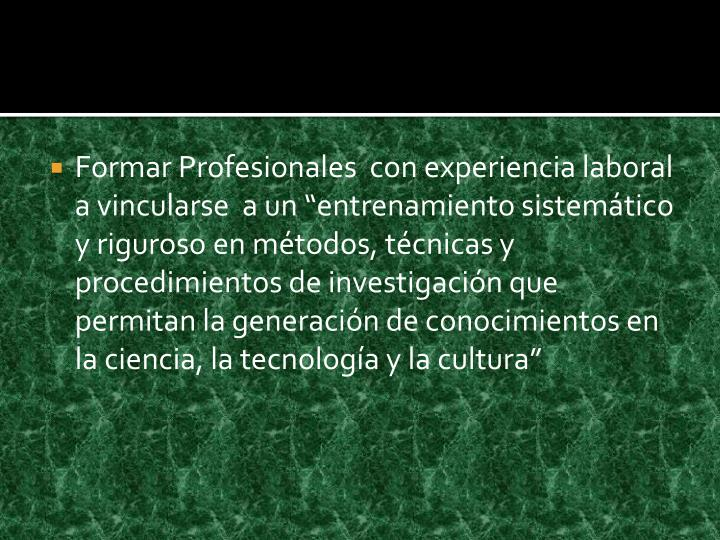 """Formar Profesionales  con experiencia laboral a vincularse  a un """"entrenamiento sistemático y riguroso en métodos, técnicas y procedimientos de investigación que permitan la generación de conocimientos en la ciencia, la tecnología y la cultura"""""""
