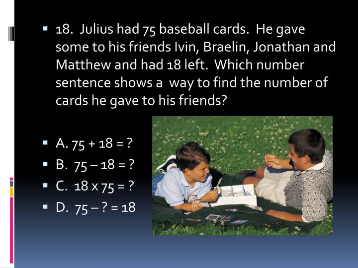 18.  Julius had 75 baseball cards.  He gave some to his friends Ivin, B