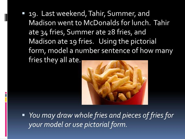 19.  Last weekend, Tahir, Summer, and Madison went to McDonalds for lunch.  Tahir ate 34 fries, Summer ate 28 fries, and Madison ate 19 fries.   Using the pictorial form, model a number sentence of how many fries they all ate.