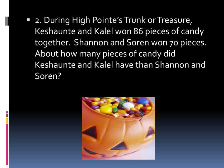 2. During High Pointe's Trunk or Treasure, Keshaunte and Kalel won 86 pieces of candy together.  Shannon and Soren won 70 pieces.  About how many pieces of candy did Keshaunte and Kalel have than Shannon and Soren?