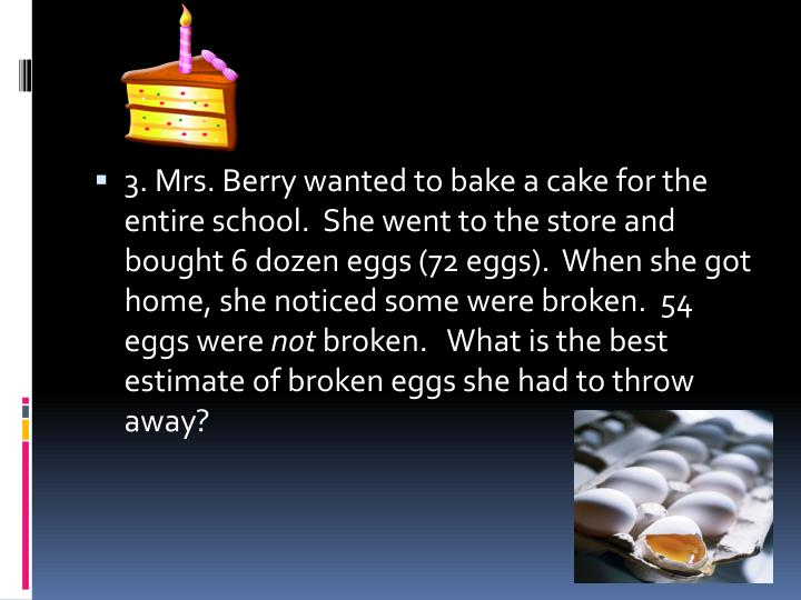 3. Mrs. Berry wanted to bake a cake for the entire school.  She went to the store and bought 6 dozen eggs (72 eggs).  When she got home, she noticed some were broken.  54 eggs were