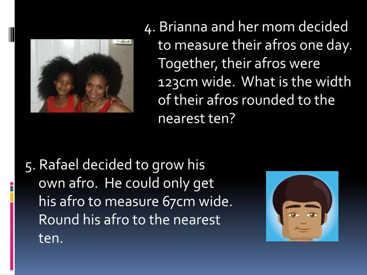 4. Brianna and her mom decided to measure their afros one day.  Together, their afros were 123cm wide.  What is the width of their afros rounded to the nearest ten?