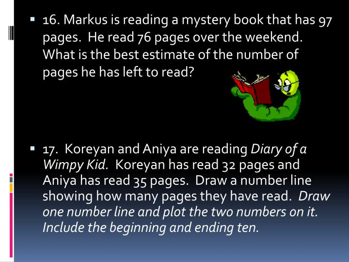 16. Markus is reading a mystery book that has 97 pages.  He read 76 pages over the weekend.  What is the best estimate of the number of pages he has left to read?