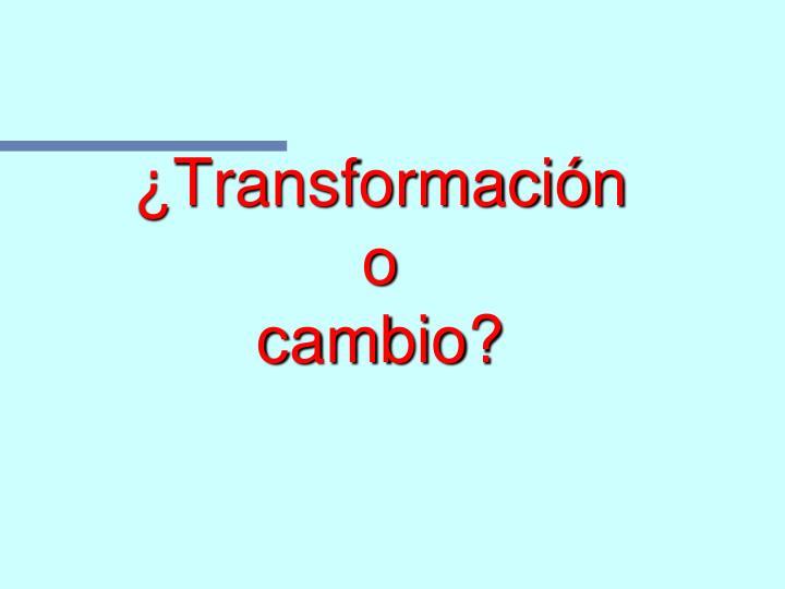 ¿Transformación