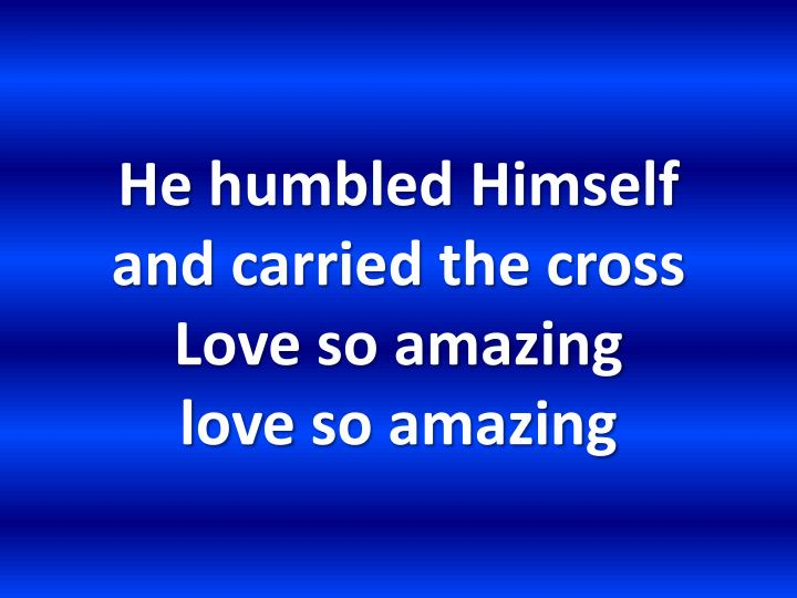 He humbled himself and carried the cross love so amazing love so amazing