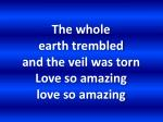 the whole earth trembled and the veil was torn love so amazing love so amazing