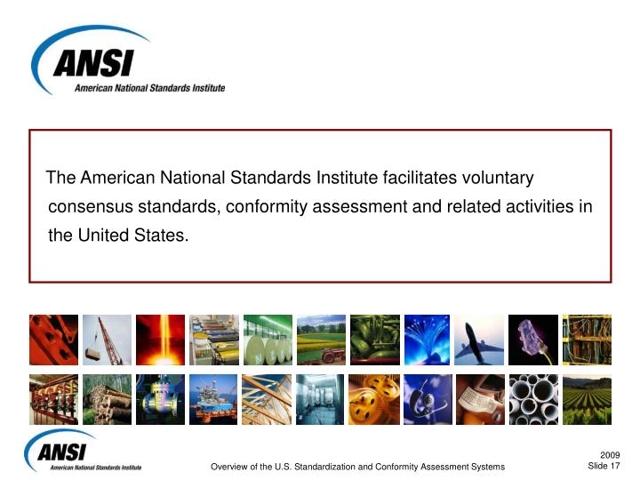 The American National Standards Institute facilitates voluntary consensus standards, conformity assessment and related activities in the United States.