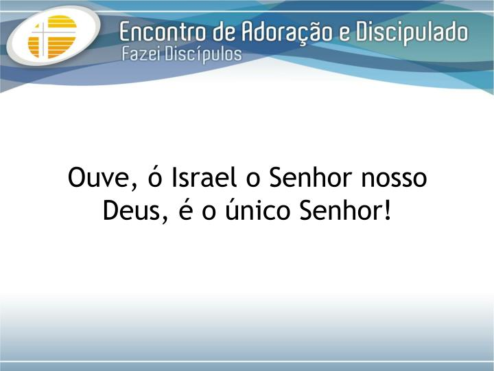 Ouve, ó Israel o Senhor nosso Deus, é o único Senhor!