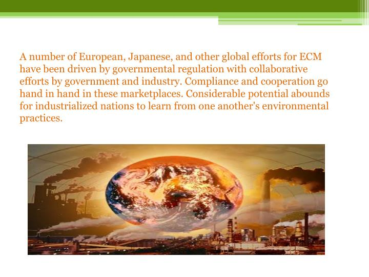 A number of European, Japanese, and other global efforts for ECM have been driven by governmental regulation with collaborative efforts by government and industry. Compliance and cooperation go hand in hand in these marketplaces. Considerable potential abounds for industrialized nations to learn from one another's environmental practices.