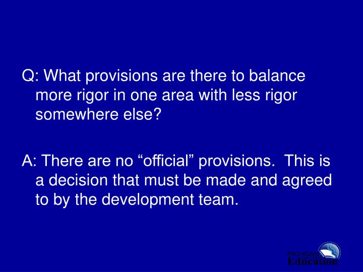 Q: What provisions are there to balance more rigor in one area with less rigor somewhere else?
