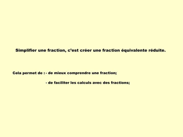 Simplifier une fraction, c'est créer une fraction équivalente réduite.
