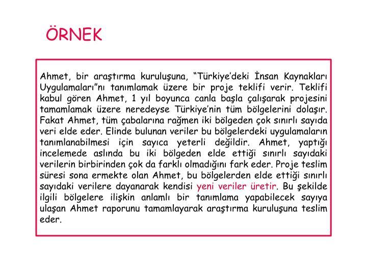 """Ahmet, bir araştırma kuruluşuna, """"Türkiye'deki İnsan Kaynakları Uygulamaları""""nı tanımlamak üzere bir proje teklifi verir. Teklifi kabul gören Ahmet, 1 yıl boyunca canla başla çalışarak projesini tamamlamak üzere neredeyse Türkiye'nin tüm bölgelerini dolaşır. Fakat Ahmet, tüm çabalarına rağmen iki bölgeden çok sınırlı sayıda veri elde eder. Elinde bulunan veriler bu bölgelerdeki uygulamaların tanımlanabilmesi için sayıca yeterli değildir. Ahmet, yaptığı incelemede aslında bu iki bölgeden elde ettiği sınırlı sayıdaki verilerin birbirinden çok da farklı olmadığını fark eder. Proje teslim süresi sona ermekte olan Ahmet, bu bölgelerden elde ettiği sınırlı sayıdaki verilere dayanarak kendisi"""