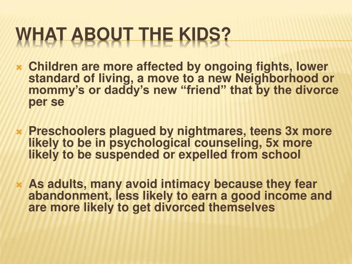 "Children are more affected by ongoing fights, lower standard of living, a move to a new Neighborhood or mommy's or daddy's new ""friend"" that by the divorce per se"