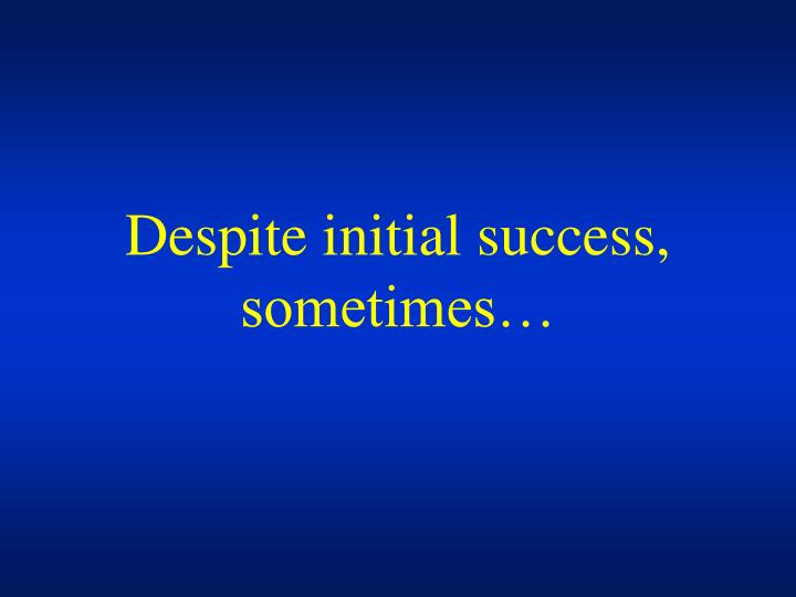 Despite initial success, sometimes…