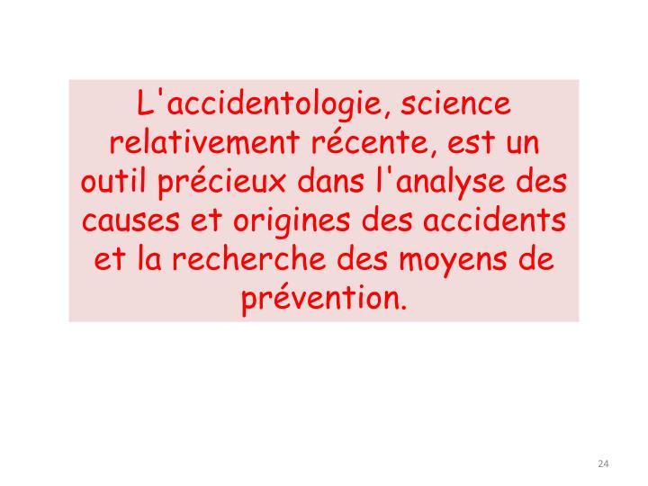 L'accidentologie, science relativement récente, est un outil précieux dans l'analyse des causes et origines des accidents et la recherche des moyens de prévention.