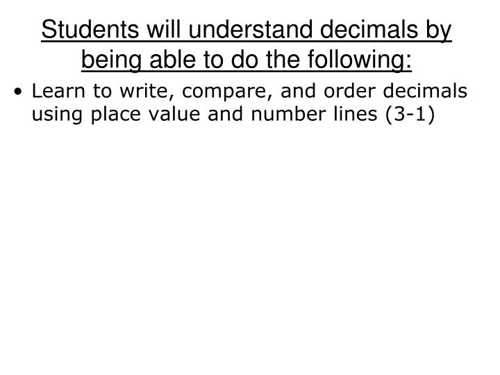 Students will understand decimals by being able to do the following
