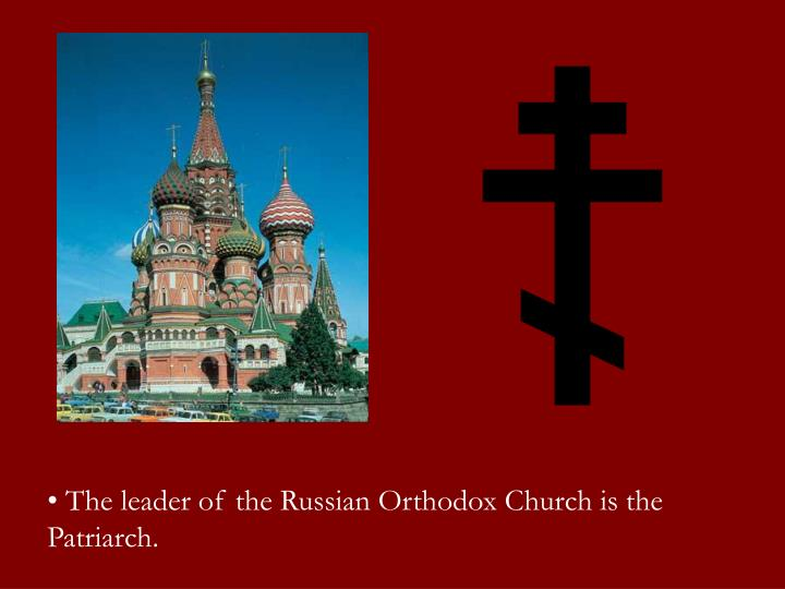 The leader of the Russian Orthodox Church is the Patriarch.