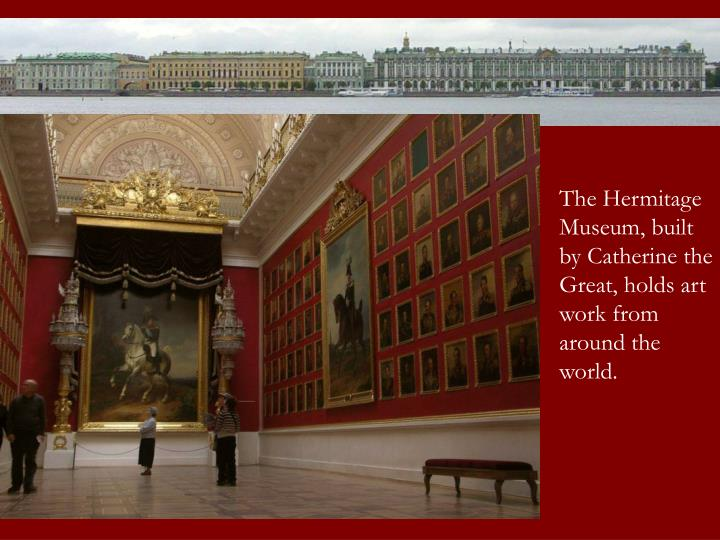 The Hermitage Museum, built by Catherine the Great, holds art work from around the world.