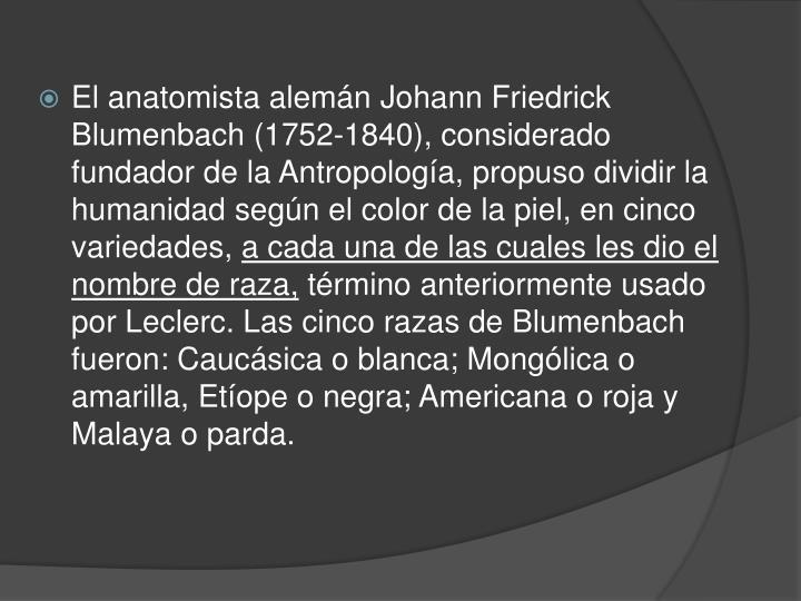 El anatomista alemán Johann Friedrick Blumenbach (1752-1840), considerado fundador de la Antropología, propuso dividir la humanidad según el color de la piel, en cinco variedades,