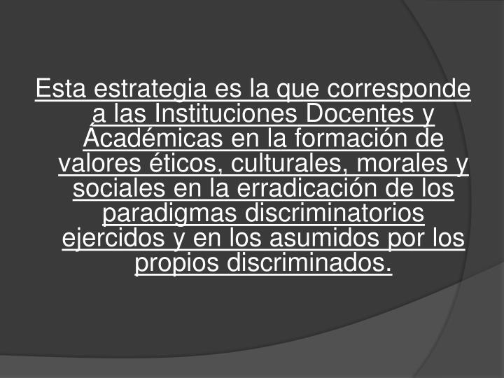 Esta estrategia es la que corresponde a las Instituciones Docentes y Ácadémicas en la formación de valores éticos, culturales, morales y sociales en la erradicación de los paradigmas discriminatorios ejercidos y en los asumidos por los propios discriminados.