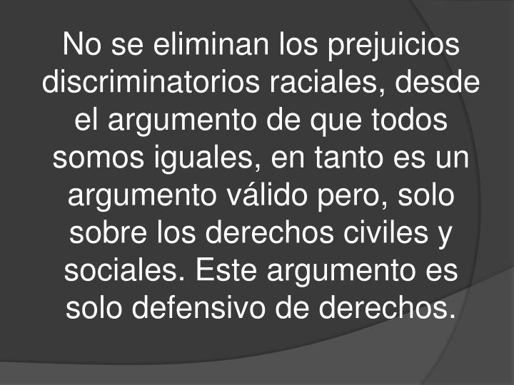 No se eliminan los prejuicios discriminatorios raciales, desde el argumento de que todos somos iguales, en tanto es un argumento válido pero, solo sobre los derechos civiles y sociales. Este argumento es solo defensivo de derechos.