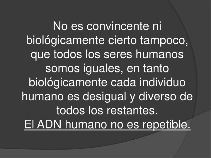 No es convincente ni biológicamente cierto tampoco, que todos los seres humanos somos iguales, en tanto biológicamente cada individuo humano es desigual y diverso de todos los restantes.