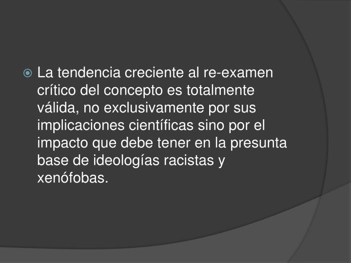 La tendencia creciente al re-examen crítico del concepto es totalmente válida, no exclusivamente por sus implicaciones científicas sino por el impacto que debe tener en la presunta base de ideologías racistas y xenófobas.