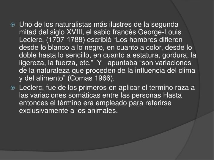 """Uno de los naturalistas más ilustres de la segunda mitad del siglo XVIII, el sabio francés George-Louis Leclerc, (1707-1788) escribió """"Los hombres difieren desde lo blanco a lo negro, en cuanto a color, desde lo doble hasta lo sencillo, en cuanto a estatura, gordura, la ligereza, la fuerza, etc.""""  Y   apuntaba """"son variaciones de la naturaleza que proceden de la influencia del clima y del alimento"""" (Comas 1966)."""