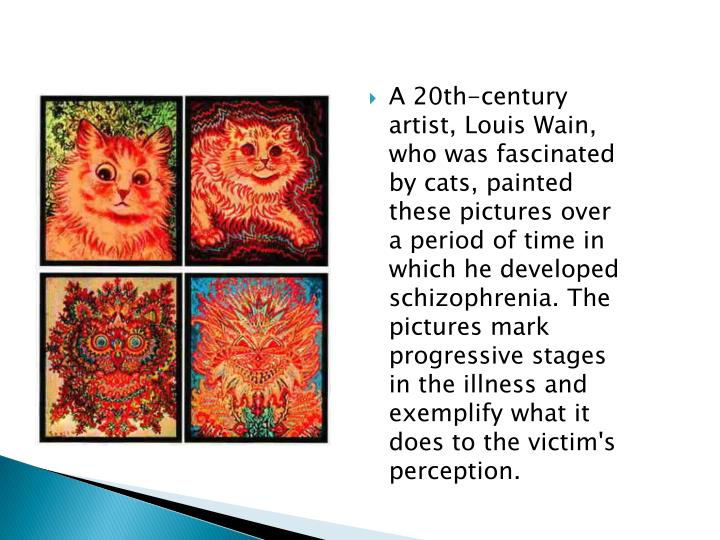 A 20th-century artist, Louis Wain, who was fascinated by cats, painted these pictures over a period of time in which he developed schizophrenia. The pictures mark progressive stages in the illness and exemplify what it does to the victim's perception.