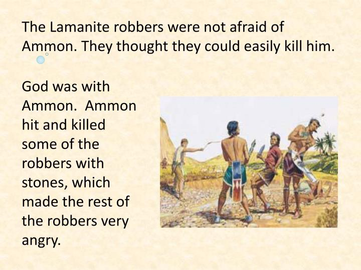 The Lamanite robbers were not afraid of Ammon. They thought they could easily kill him.