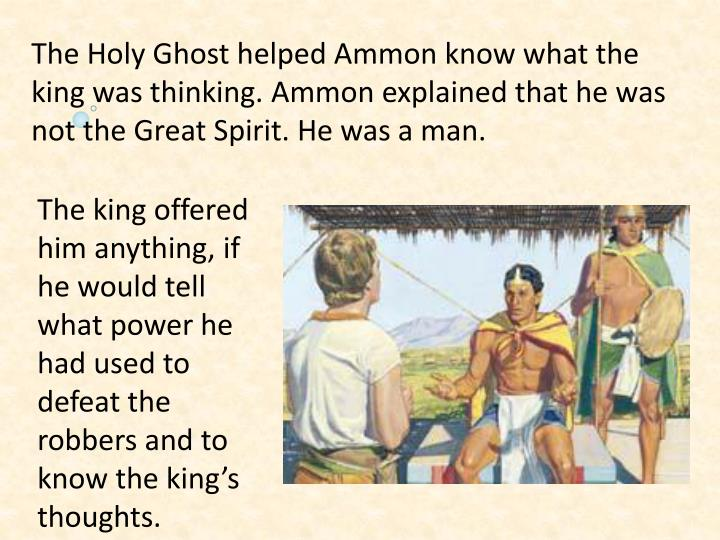The Holy Ghost helped Ammon know what the king was thinking. Ammon explained that he was not the Great Spirit. He was a man.