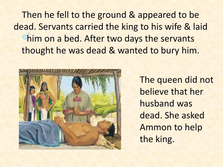 Then he fell to the ground & appeared to be dead. Servants carried the king to his wife & laid him on a bed. After two days the servants thought he was dead & wanted to bury him.