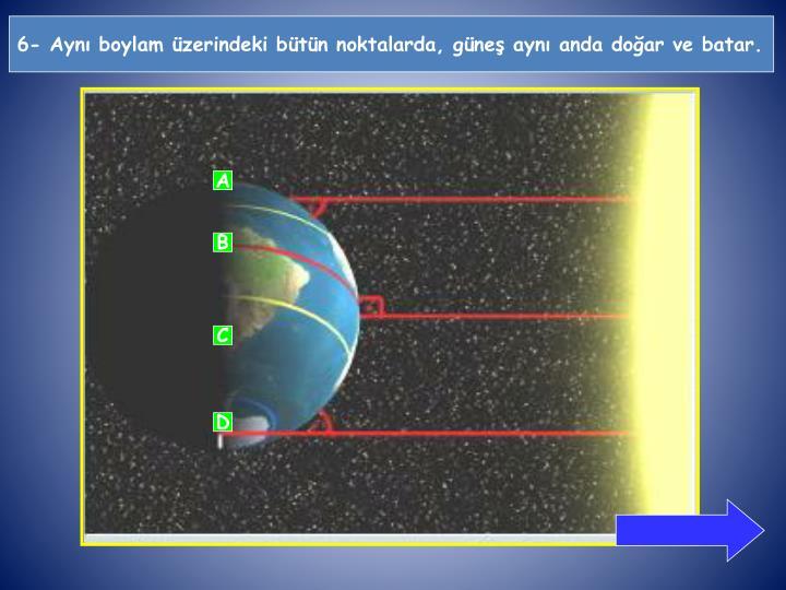 6- Aynı boylam üzerindeki bütün noktalarda, güneş aynı anda doğar ve batar.