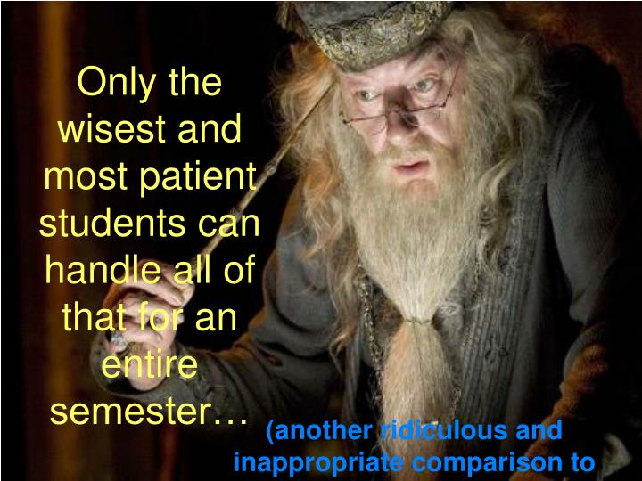 Only the wisest and most patient students can handle all of that for an entire semester…