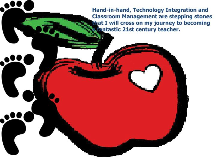 Hand-in-hand, Technology Integration and Classroom Management are stepping stones that I will cross on my journey to becoming a fantastic 21st century teacher.