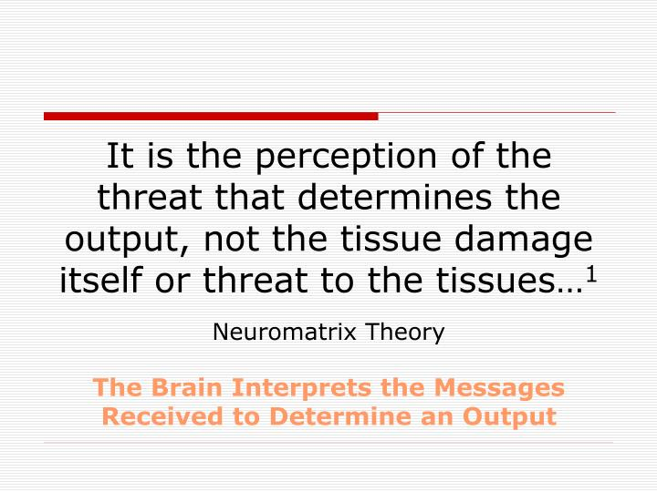 It is the perception of the threat that determines the output, not the tissue damage itself or threat to the tissues…