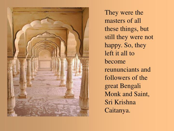 They were the masters of all these things, but still they were not happy. So, they left it all to become reununciants and followers of the great Bengali Monk and Saint, Sri Krishna Caitanya.