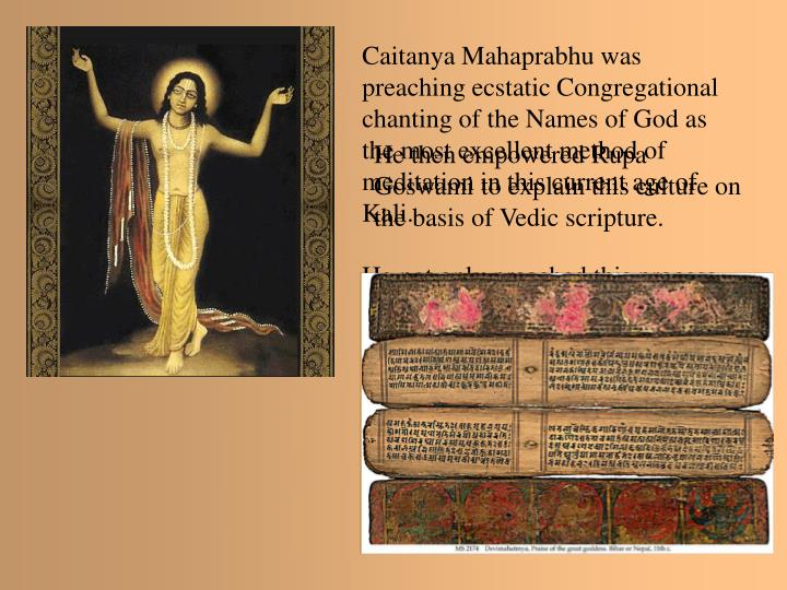 Caitanya Mahaprabhu was preaching ecstatic Congregational chanting of the Names of God as the most excellent method of meditation in this current age of Kali.
