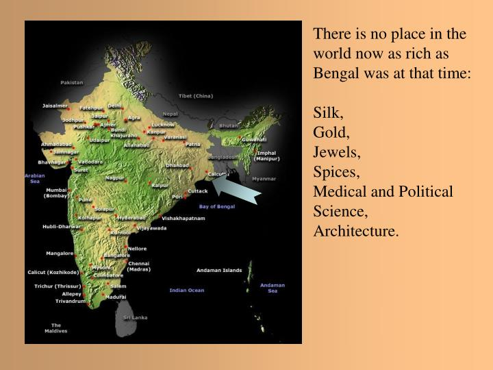 There is no place in the world now as rich as Bengal was at that time: