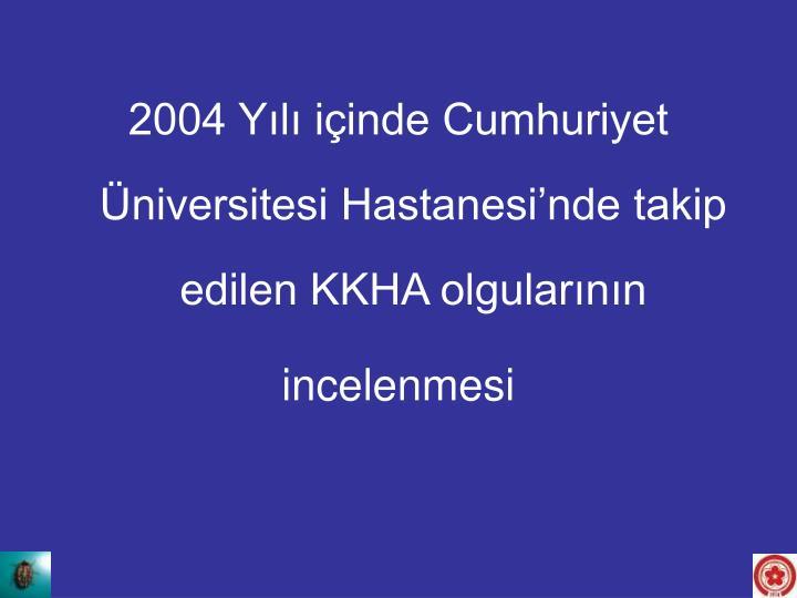 2004 Yılı içinde Cumhuriyet Üniversitesi Hastanesi'nde takip edilen KKHA olgularının