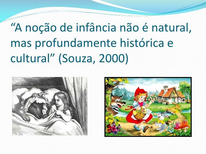 """""""A noção de infância não é natural, mas profundamente histórica e cultural"""" (Souza, 2000)"""