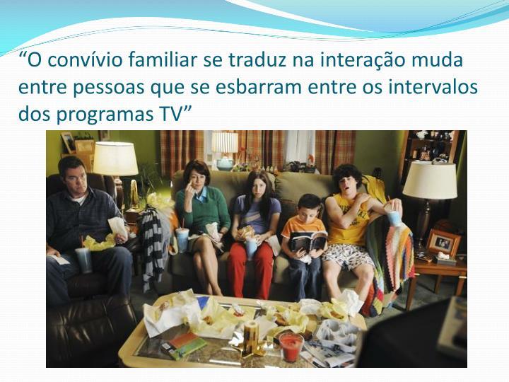"""""""O convívio familiar se traduz na interação muda entre pessoas que se esbarram entre os intervalos dos programas TV"""""""