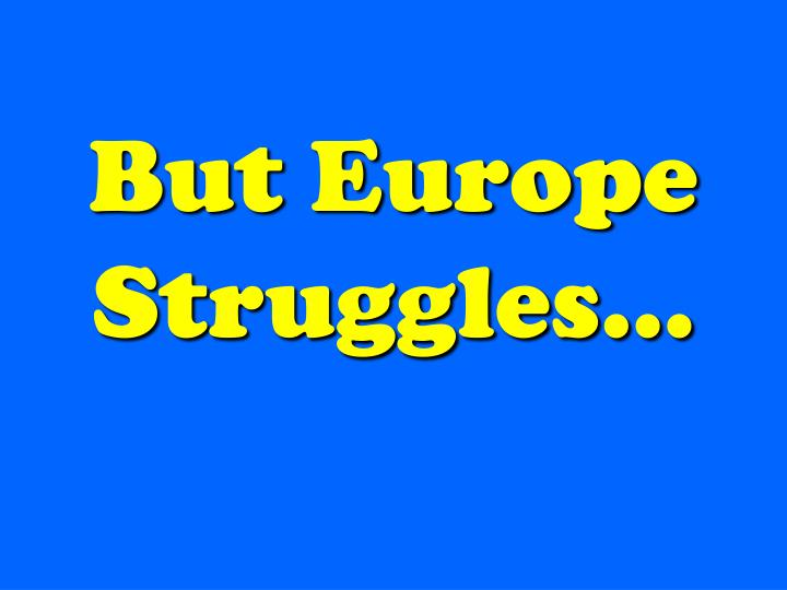 But Europe Struggles…