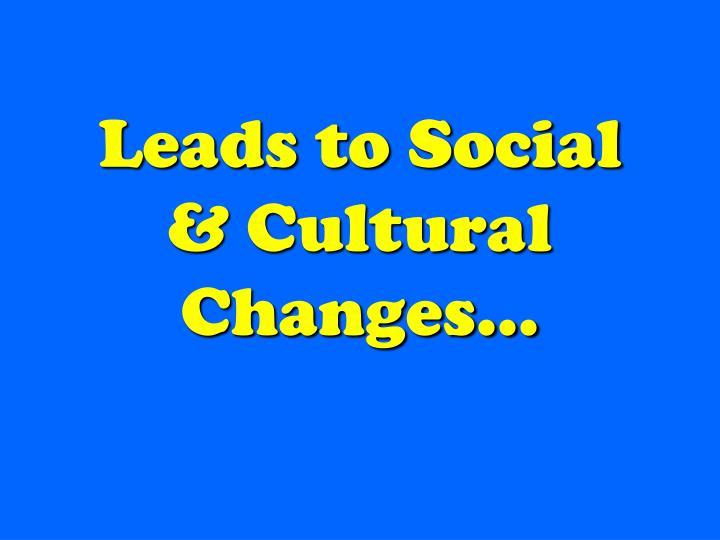 Leads to Social & Cultural Changes…