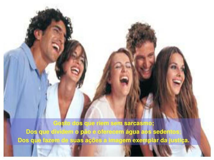 Gosto dos que riem sem sarcasmo;