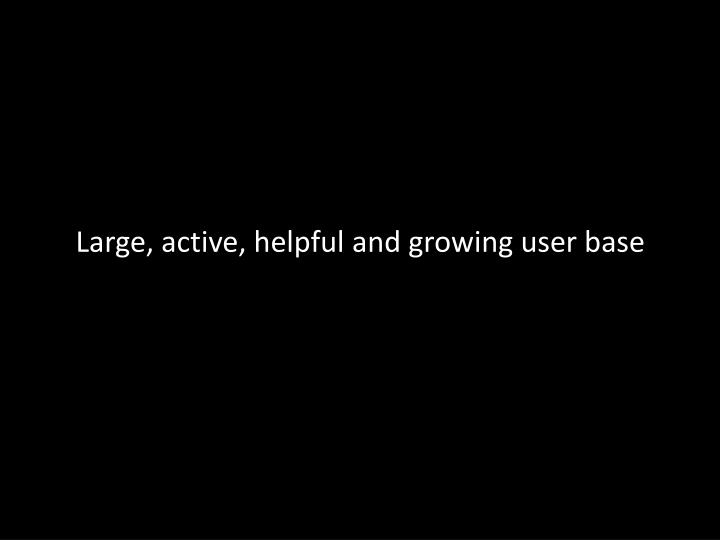 Large, active, helpful and growing user base