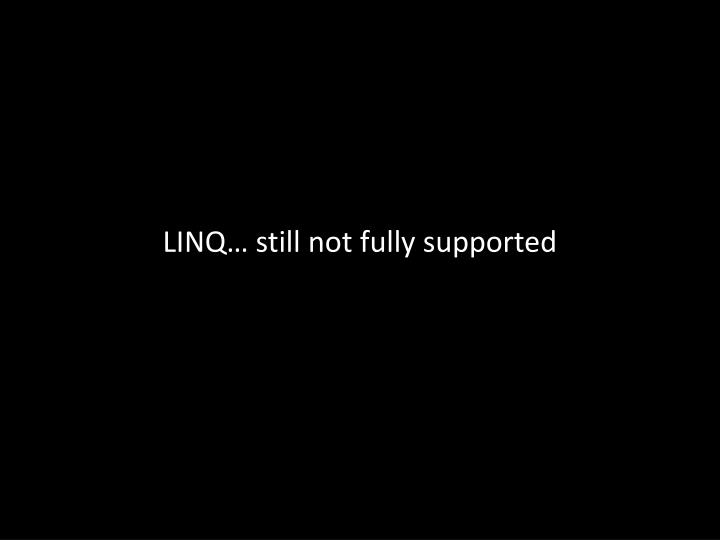 LINQ… still not fully supported