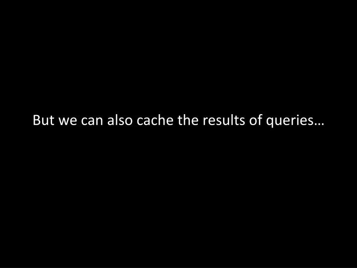 But we can also cache the results of queries…