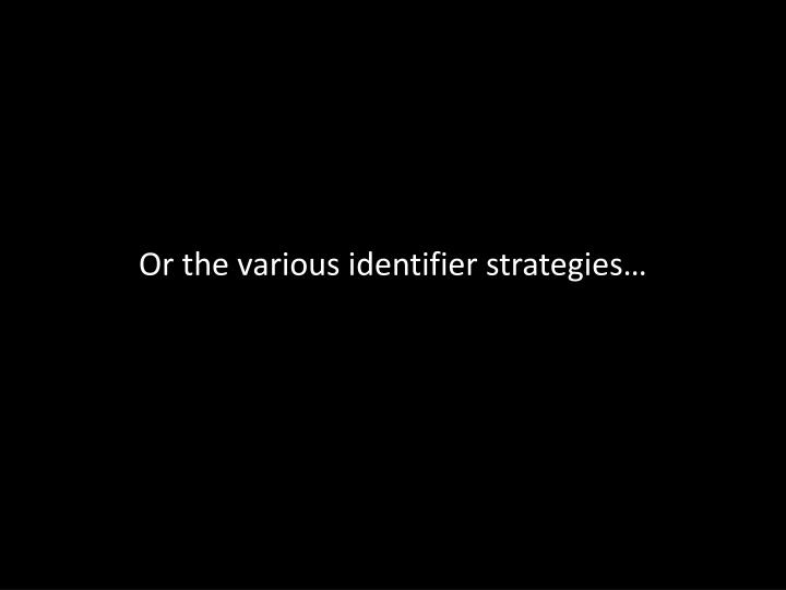 Or the various identifier strategies…